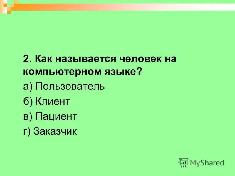 2. Как называется человек на компьютерном языке? а) Пользователь б) Клиент в) Пациент г) Заказчик