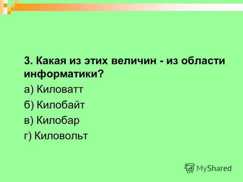 3. Какая из этих величин - из области информатики? а) Киловатт б) Килобайт в) Килобар г) Киловольт