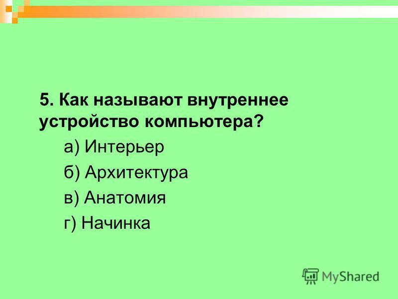 5. Как называют внутреннее устройство компьютера? а) Интерьер б) Архитектура в) Анатомия г) Начинка