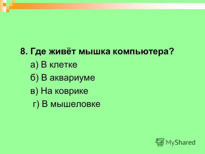 8. Где живёт мышка компьютера? а) В клетке б) В аквариуме в) На коврике г) В мышеловке