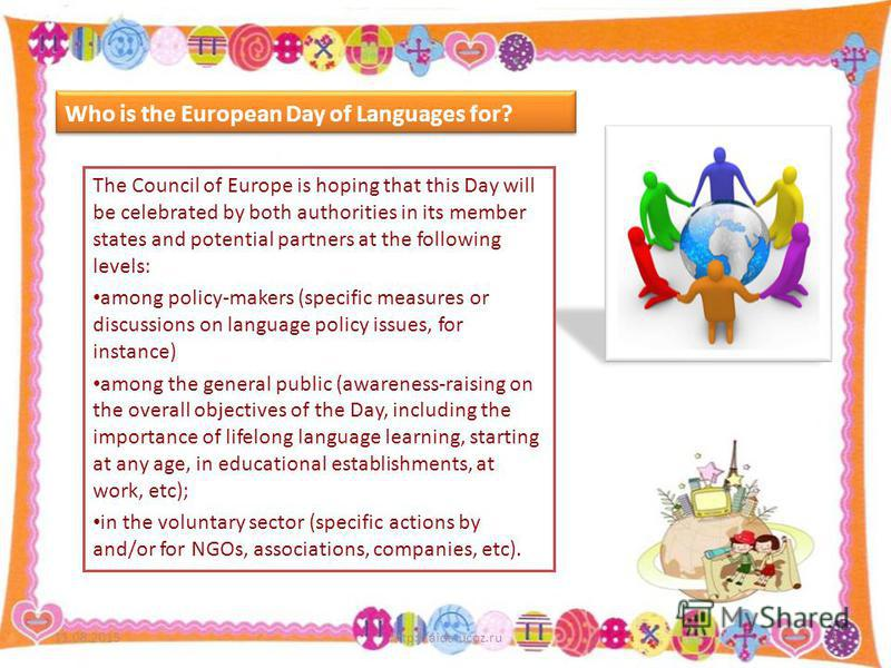 Who is the European Day of Languages for? The Council of Europe is hoping that this Day will be celebrated by both authorities in its member states and potential partners at the following levels: among policy-makers (specific measures or discussions