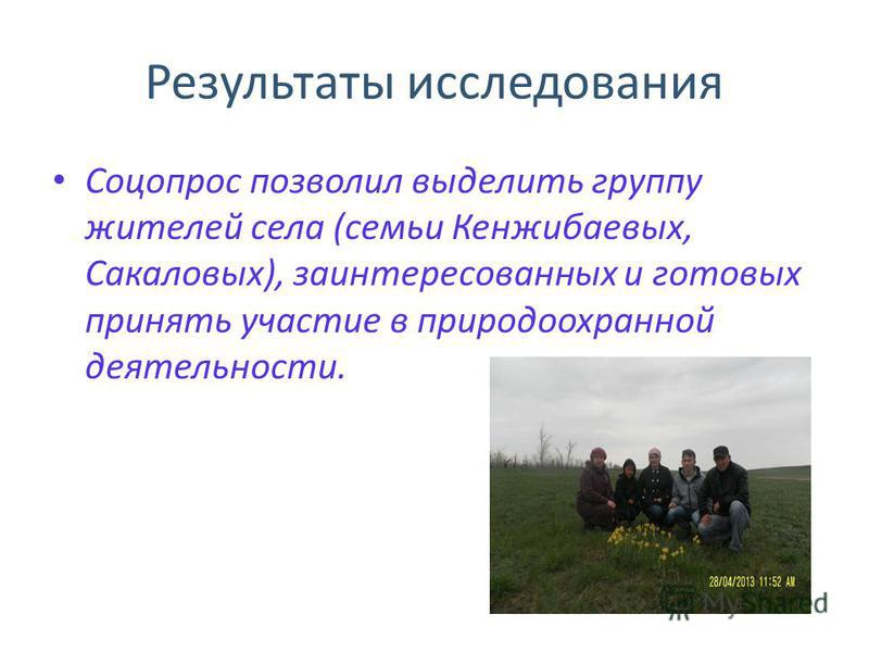 Результаты исследования Соцопрос позволил выделить группу жителей села (семьи Кенжибаевых, Сакаловых), заинтересованных и готовых принять участие в природоохранной деятельности.