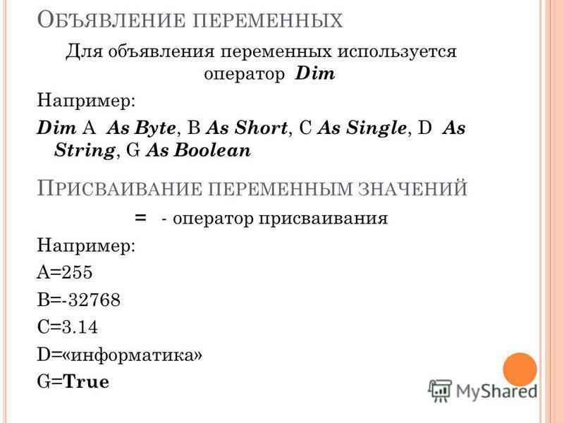 О БЪЯВЛЕНИЕ ПЕРЕМЕННЫХ Для объявления переменных используется оператор Dim Например: Dim А As Byte, B As Short, C As Single, D As String, G As Boolean П РИСВАИВАНИЕ ПЕРЕМЕННЫМ ЗНАЧЕНИЙ = - оператор присваивания Например: A=255 B=-32768 С=3.14 D=«инфо