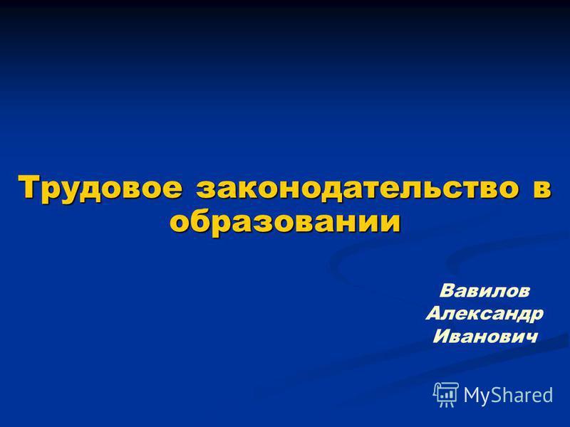 Трудовое законодательство в образовании Вавилов Александр Иванович