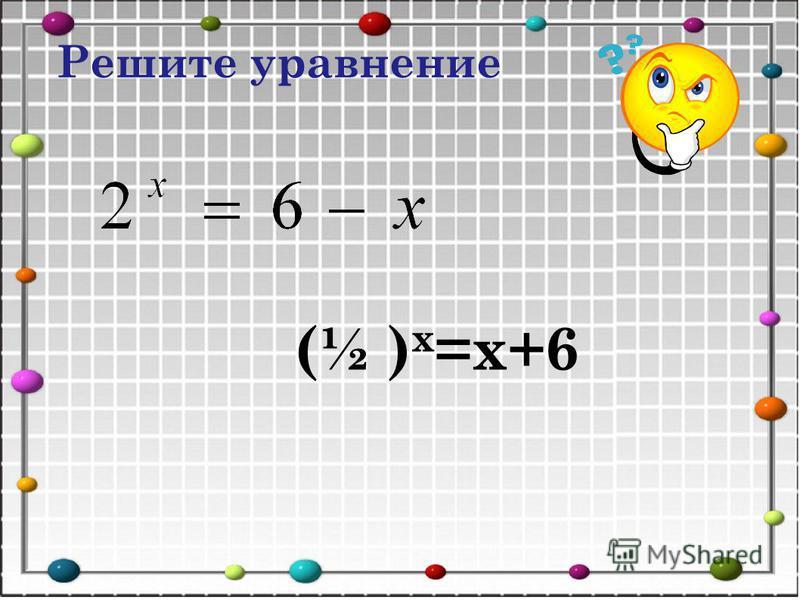 (½ ) х =х+6 Решите уравнение