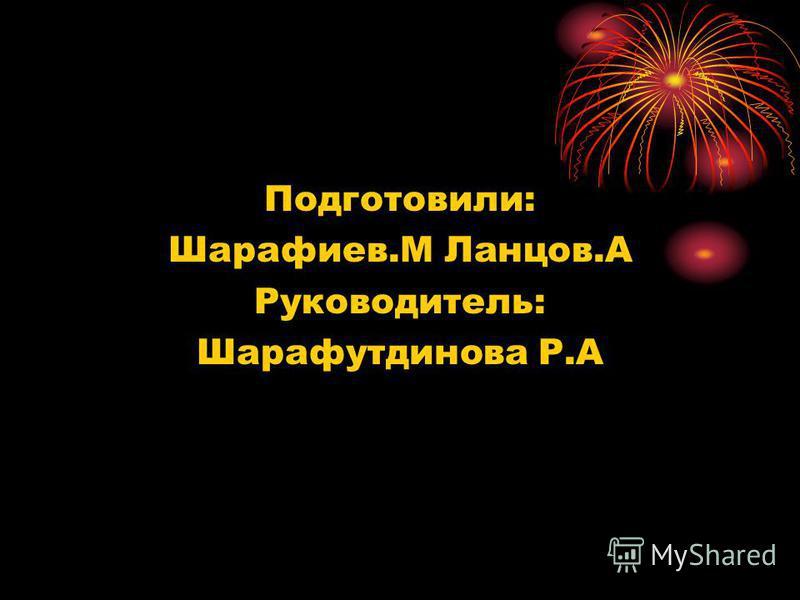 Подготовили: Шарафиев.М Ланцов.А Руководитель: Шарафутдинова Р.А