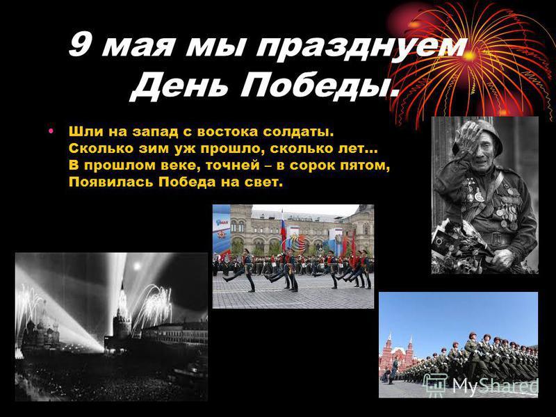 9 мая мы празднуем День Победы. Шли на запад с востока солдаты. Сколько зим уж прошло, сколько лет… В прошлом веке, точней – в сорок пятом, Появилась Победа на свет.