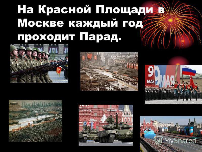 На Красной Площади в Москве каждый год проходит Парад.