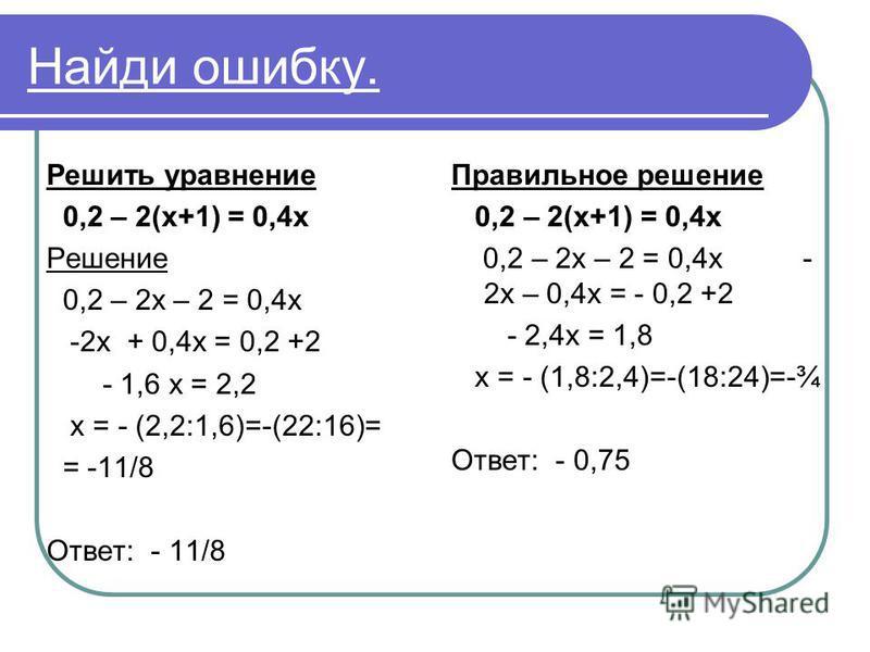 Найди ошибку. Решить уравнение 0,2 – 2(х+1) = 0,4 х Решение 0,2 – 2 х – 2 = 0,4 х -2 х + 0,4 х = 0,2 +2 - 1,6 х = 2,2 х = - (2,2:1,6)=-(22:16)= = -11/8 Ответ: - 11/8 Правильное решение 0,2 – 2(х+1) = 0,4 х 0,2 – 2 х – 2 = 0,4 х - 2 х – 0,4 х = - 0,2