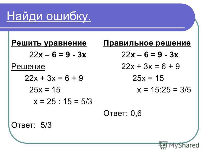 Найди ошибку. Решить уравнение 22 х – 6 = 9 - 3 х Решение 22 х + 3 х = 6 + 9 25 х = 15 х = 25 : 15 = 5/3 Ответ: 5/3 Правильное решение 22 х – 6 = 9 - 3 х 22 х + 3 х = 6 + 9 25 х = 15 х = 15:25 = 3/5 Ответ: 0,6