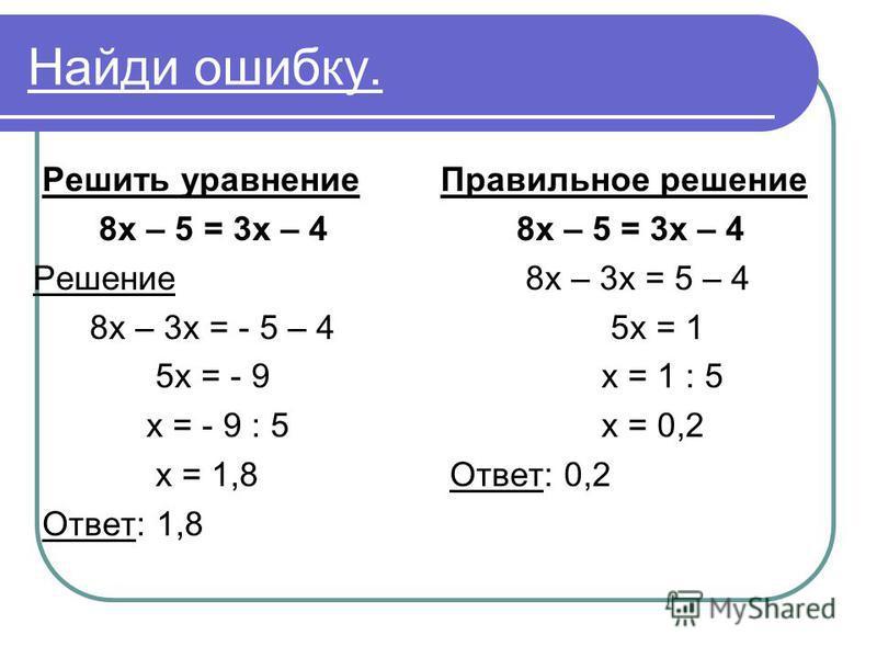Найди ошибку. Решить уравнение 8 х – 5 = 3 х – 4 Решение 8 х – 3 х = - 5 – 4 5 х = - 9 х = - 9 : 5 х = 1,8 Ответ: 1,8 Правильное решение 8 х – 5 = 3 х – 4 8 х – 3 х = 5 – 4 5 х = 1 х = 1 : 5 х = 0,2 Ответ: 0,2