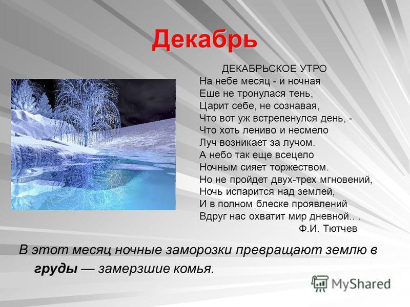 Декабрь В этот месяц ночные заморозки превращают землю в груды замерзшие комья. ДЕКАБРЬСКОЕ УТРО На небе месяц - и ночная Еше не тронулася тень, Царит себе, не сознавая, Что вот уж встрепенулся день, - Что хоть лениво и несмело Луч возникает за лучом