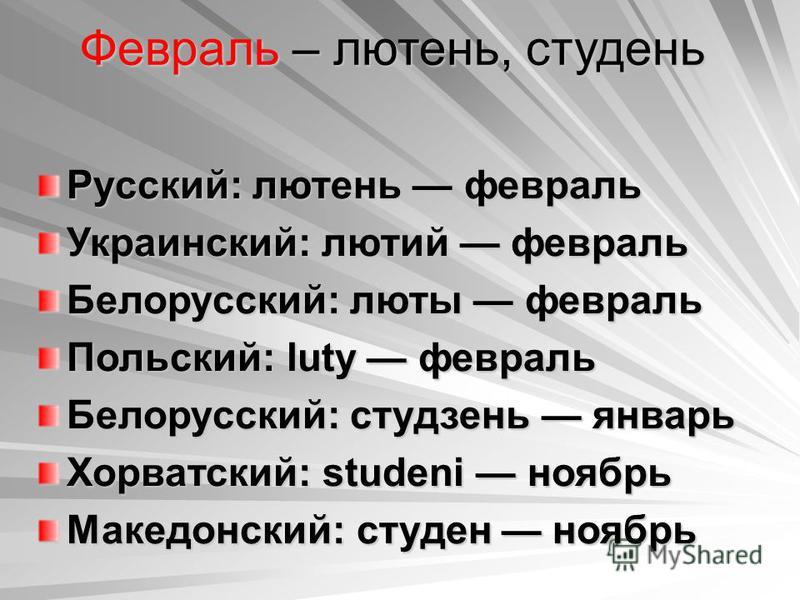 Февраль – лютень, студень Русский: лютень февраль Украинский: лютый февраль Белорусский: люты февраль Польский: luty февраль Белорусский: студзень январь Хорватский: studeni ноябрь Македонский: студен ноябрь