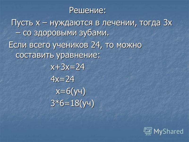 Решение: Решение: Пусть х – нуждаются в лечении, тогда 3 х – со здоровыми зубами. Пусть х – нуждаются в лечении, тогда 3 х – со здоровыми зубами. Если всего учеников 24, то можно составить уравнение: х+3 х=24 х+3 х=24 4 х=24 4 х=24 х=6(уч) х=6(уч) 3*
