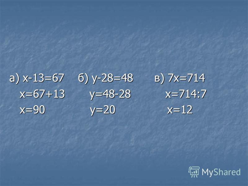 а) х-13=67 б) у-28=48 в) 7 х=714 х=67+13 у=48-28 х=714:7 х=67+13 у=48-28 х=714:7 х=90 у=20 х=12 х=90 у=20 х=12