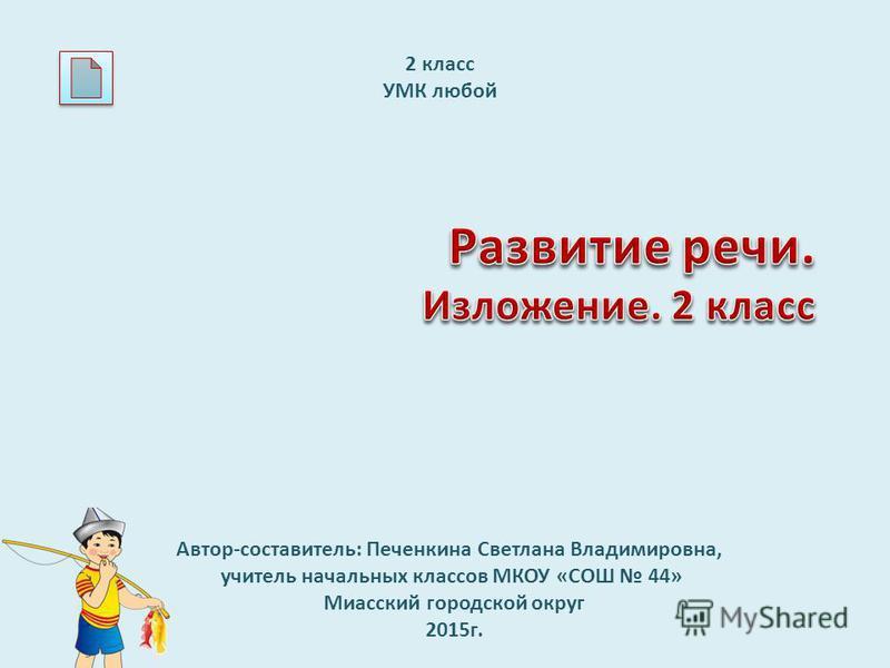Автор-составитель: Печенкина Светлана Владимировна, учитель начальных классов МКОУ «СОШ 44» Миасский городской округ 2015 г. 2 класс УМК любой