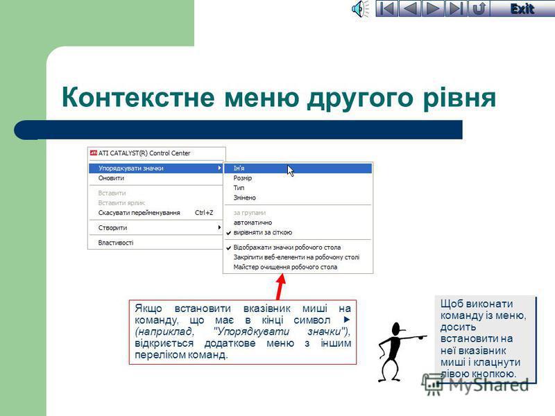 Exit Контекстне меню Якщо встановити вказівник миші на об'єкт і клацнути правою кнопкою, з'являється список команд, який називається контекстним меню. Вигляд контекстного меню і список дій в ньому залежить від місця, де воно викликається. Наприклад,