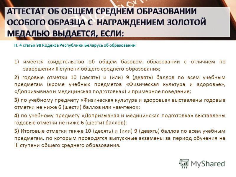 П. 4 статьи 98 Кодекса Республики Беларусь об образовании 1)имеется свидетельство об общем базовом образовании с отличием по завершении II ступени общего среднего образования; 2) годовые отметки 10 (десять) и (или) 9 (девять) баллов по всем учебным п
