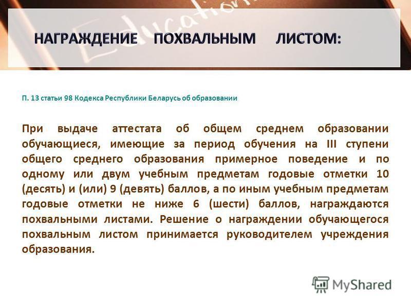 П. 13 статьи 98 Кодекса Республики Беларусь об образовании При выдаче аттестата об общем среднем образовании обучающиеся, имеющие за период обучения на III ступени общего среднего образования примерное поведение и по одному или двум учебным предметам