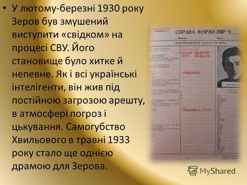 У лютому-березні 1930 року Зеров був змушений виступити «свідком» на процесі СВУ. Його становище було хитке й непевне. Як і всі українські інтелігенти, він жив під постійною загрозою арешту, в атмосфері погроз і цькування. Самогубство Хвильового в тр