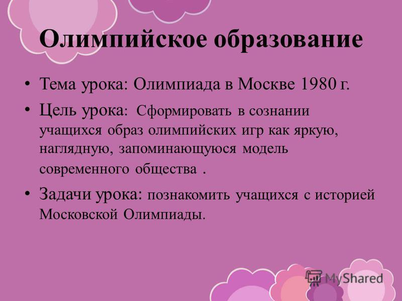Олимпийское образование Тема урока: Олимпиада в Москве 1980 г. Цель урока : Сформировать в сознании учащихся образ олимпийских игр как яркую, наглядную, запоминающуюся модель современного общества. Задачи урока : познакомить учащихся с историей Моско