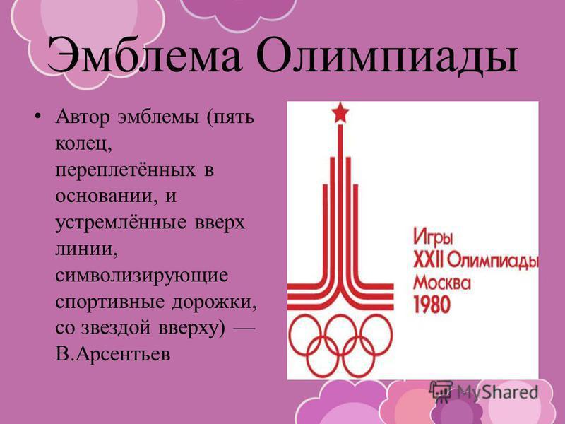 Эмблема Олимпиады Автор эмблемы (пять колец, переплетённых в основании, и устремлённые вверх линии, символизирующие спортивные дорожки, со звездой вверху) В.Арсентьев