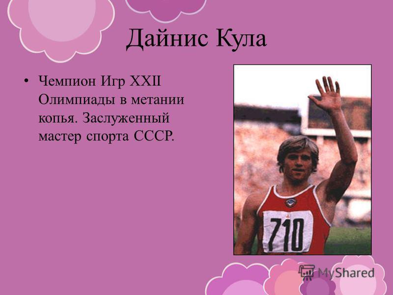 Дайнис Кула Чемпион Игр XXII Олимпиады в метании копья. Заслуженный мастер спорта СССР.
