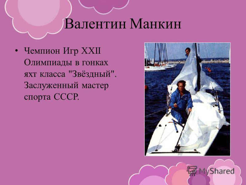 Валентин Манкин Чемпион Игр XXII Олимпиады в гонках яхт класса Звёздный. Заслуженный мастер спорта СССР.