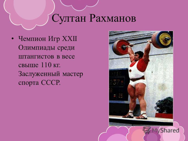 Султан Рахманов Чемпион Игр XXII Олимпиады среди штангистов в весе свыше 110 кг. Заслуженный мастер спорта СССР.