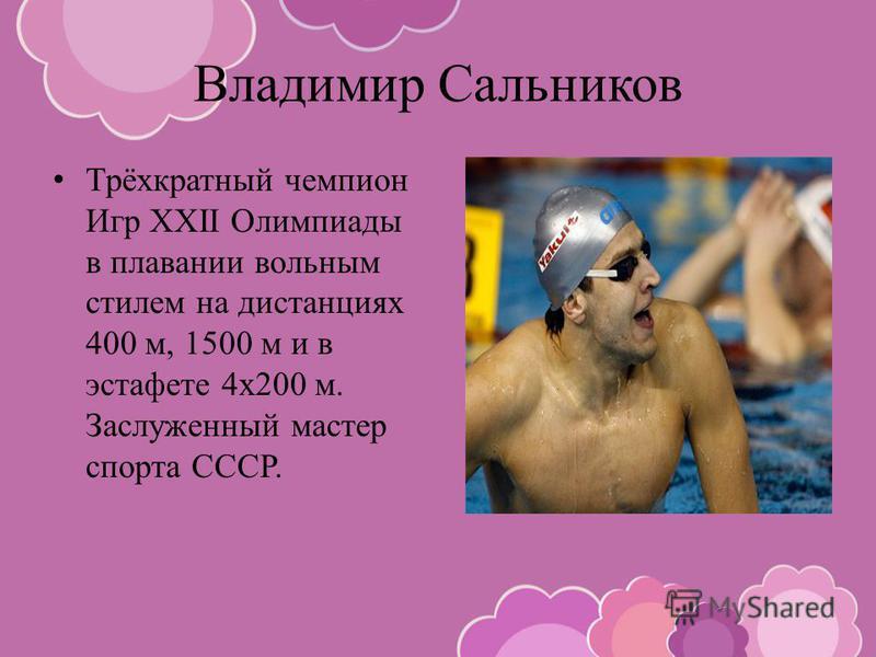 Владимир Сальников Трёхкратный чемпион Игр XXII Олимпиады в плавании вольным стилем на дистанциях 400 м, 1500 м и в эстафете 4 х 200 м. Заслуженный мастер спорта СССР.
