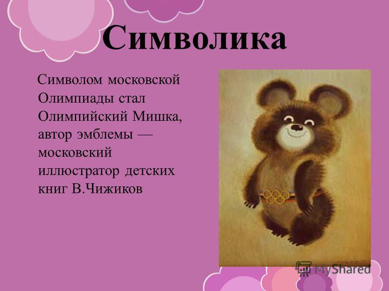 Символика Символом московской Олимпиады стал Олимпийский Мишка, автор эмблемы московский иллюстратор детских книг В.Чижиков