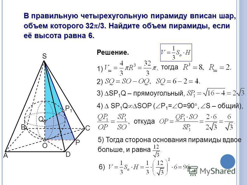 A B C O S D P Q P1P1 В правильную четырехугольную пирамиду вписан шар, объем которого 32 /3. Найдите объем пирамиды, если её высота равна 6. Решение. 1) тогда 2) 3) SP 1 Q – прямоугольный, 4) SP 1 Q SOP ( Р 1 = О=90, S – общий), откуда 5) Тогда сторо