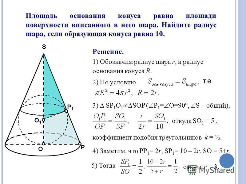 Площадь основания конуса равна площади поверхности вписанного в него шара. Найдите радиус шара, если образующая конуса равна 10. O S О1О1 Р Р1Р1 Решение. 1) Обозначим радиус шара r, а радиус основания конуса R. 2) По условию т.е. 3) SP 1 O 1 SOP ( Р