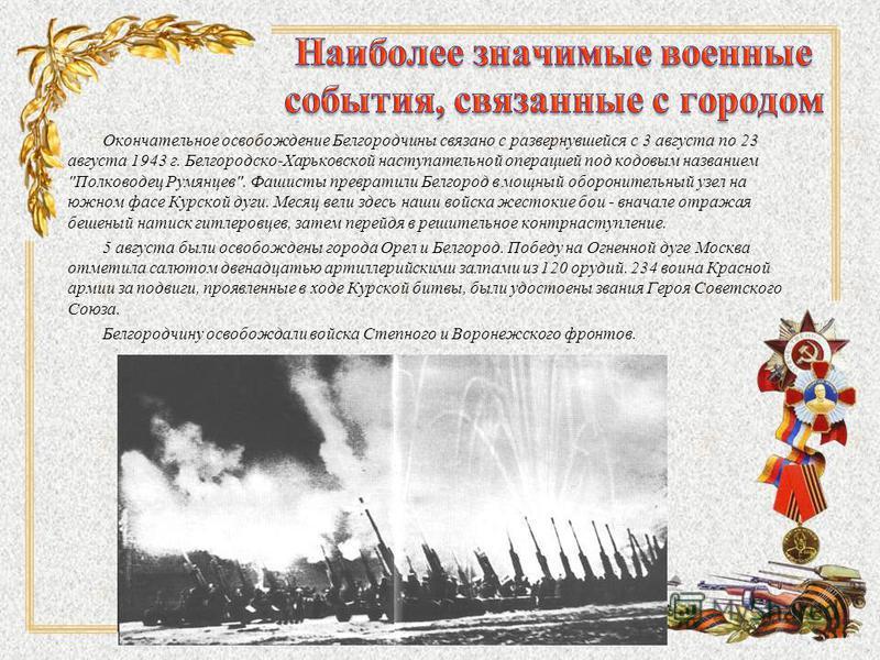 Окончательное освобождение Белгородчины связано с развернувшейся с 3 августа по 23 августа 1943 г. Белгородско-Харьковской наступательной операцией под кодовым названием