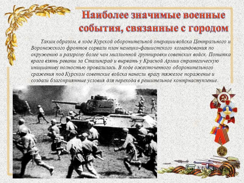 Таким образом, в ходе Курской оборонительной операции войска Центрального и Воронежского фронтов сорвали план немецко-фашистского командования по окружению и разгрому более чем миллионной группировки советских войск. Попытка врага взять реванш за Ста