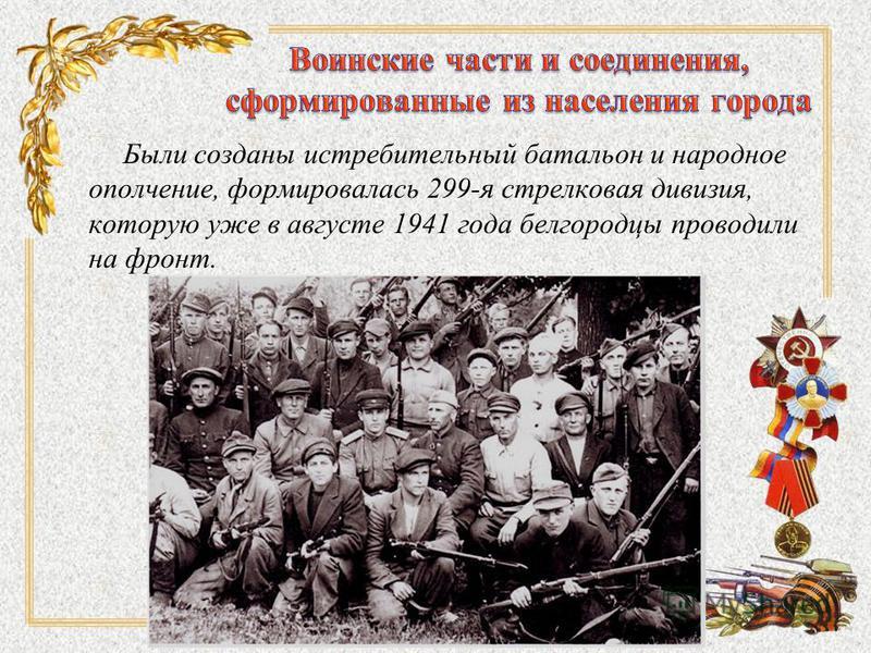 Были созданы истребительный батальон и народное ополчение, формировалась 299-я стрелковая дивизия, которую уже в августе 1941 года белгородцы проводили на фронт.