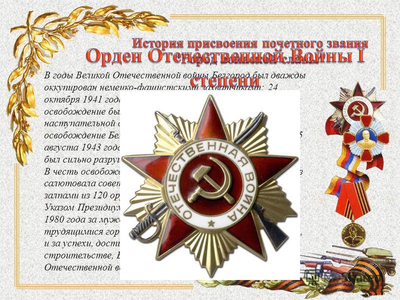 В годы Великой Отечественной войны Белгород был дважды оккупирован немецко-фашистскими захватчиками: 24 октября 1941 года и 18 марта 1943 года. Первое освобождение было осуществлено в ходе Харьковской наступательной операции 9 февраля 1943 года, втор