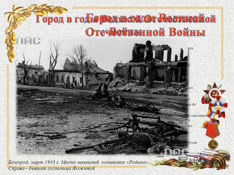 Во время Великой Отечественной войны в окрестностях Белгорода шли кровопролитные бои. Оккупация Белгорода длилась в общей сложности около 20 месяцев. Жизнь для белгородцев, оказавшихся под пятой гитлеровцев, была полна ужасов и страданий. Люди, ещё н