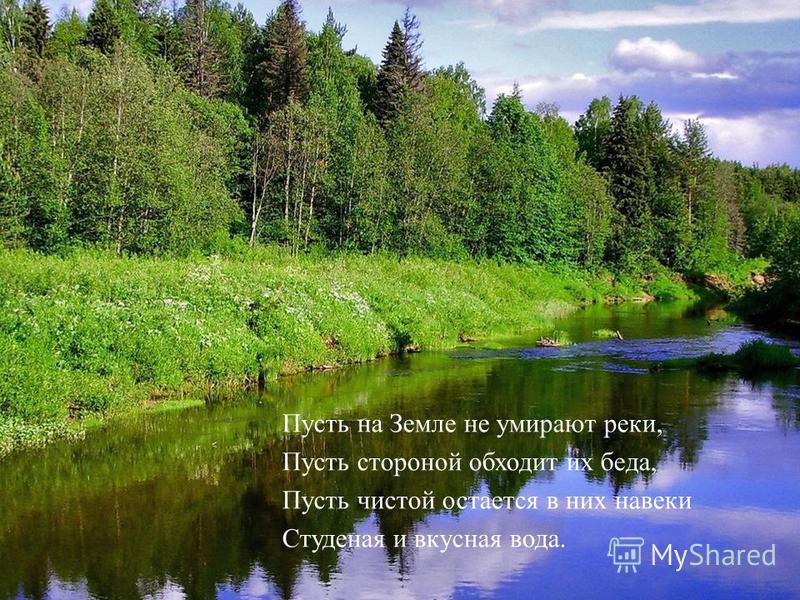 Пусть на Земле не умирают реки, Пусть стороной обходит их беда, Пусть чистой остается в них навеки Студеная и вкусная вода.
