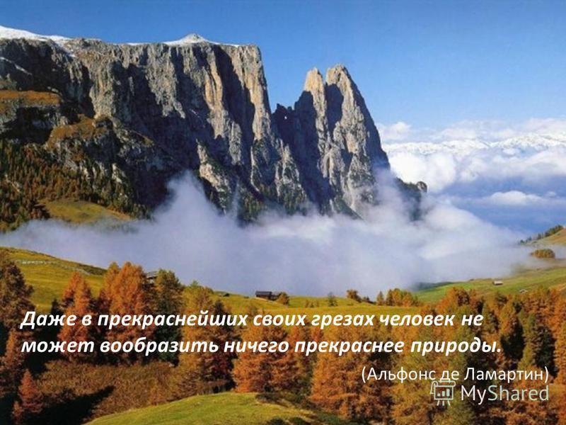 Даже в прекраснейших своих грезах человек не может вообразить ничего прекраснее природы. (Альфонс де Ламартин)