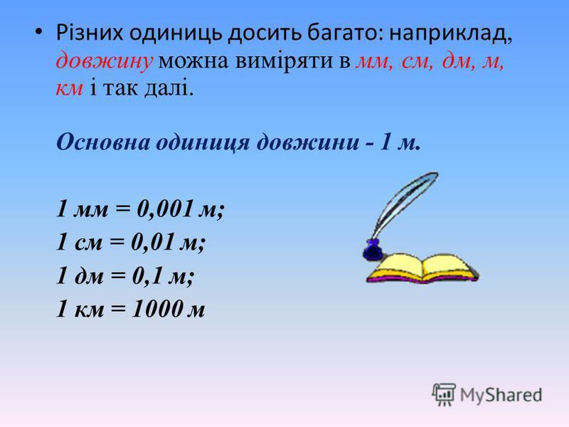 Різних одиниць досить багато: наприклад, довжину можна виміряти в мм, см, дм, м, км і так далі. Основна одиниця довжини - 1 м. 1 мм = 0,001 м; 1 см = 0,01 м; 1 дм = 0,1 м; 1 км = 1000 м