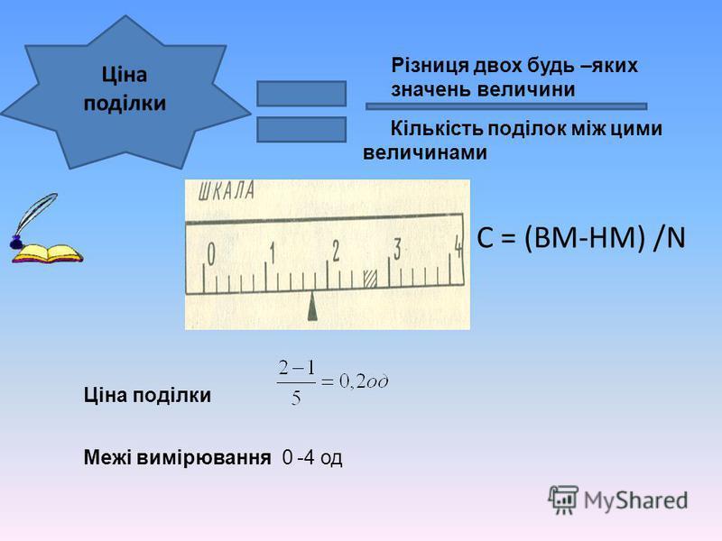 Ціна поділки Різниця двох будь –яких значень величини Кількість поділок між цими величинами Ціна поділки Межі вимірювання 0 -4 од С = (ВМ-НМ) /N