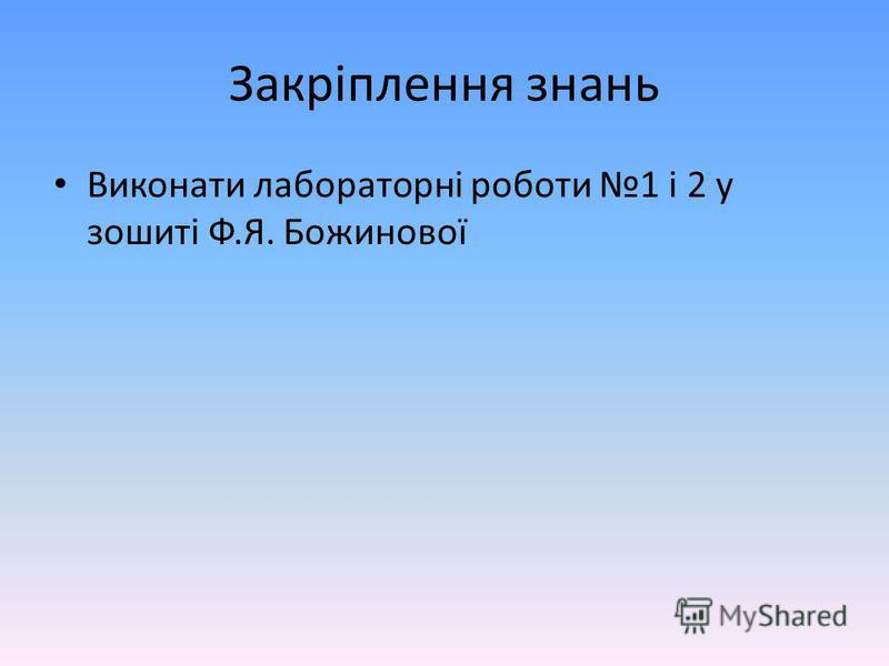 Закріплення знань Виконати лабораторні роботи 1 і 2 у зошиті Ф.Я. Божинової