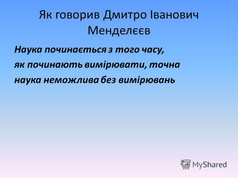 Як говорив Дмитро Іванович Менделєєв Наука починається з того часу, як починають вимірювати, точна наука неможлива без вимірювань