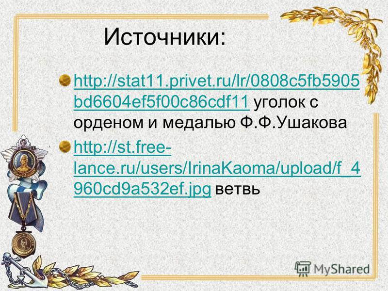 Источники: http://stat11.privet.ru/lr/0808c5fb5905 bd6604ef5f00c86cdf11http://stat11.privet.ru/lr/0808c5fb5905 bd6604ef5f00c86cdf11 уголок с орденом и медалью Ф.Ф.Ушакова http://st.free- lance.ru/users/IrinaKaoma/upload/f_4 960cd9a532ef.jpghttp://st.