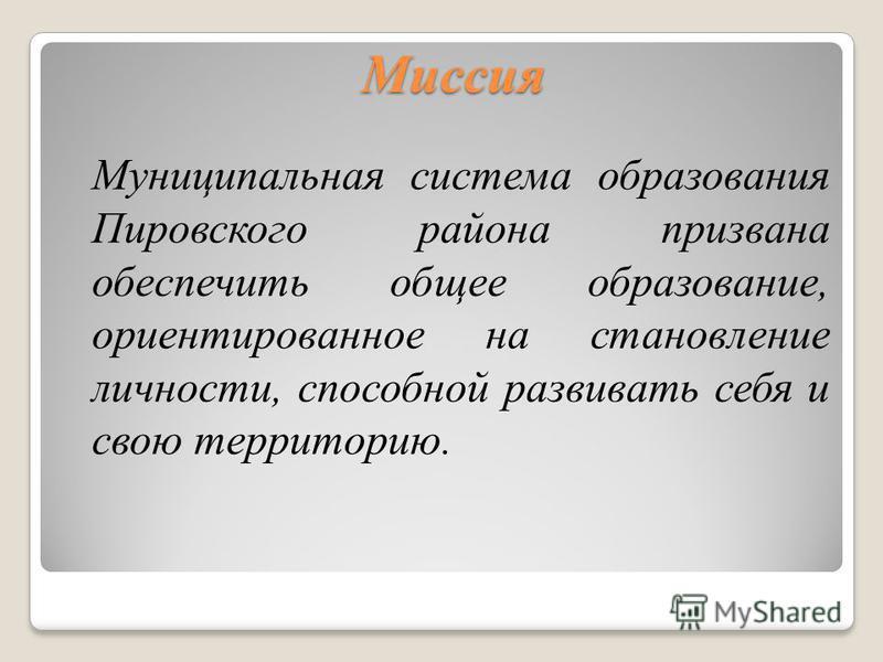 Миссия Муниципальная система образования Пировского района призвана обеспечить общее образование, ориентированное на становление личности, способной развивать себя и свою территорию.