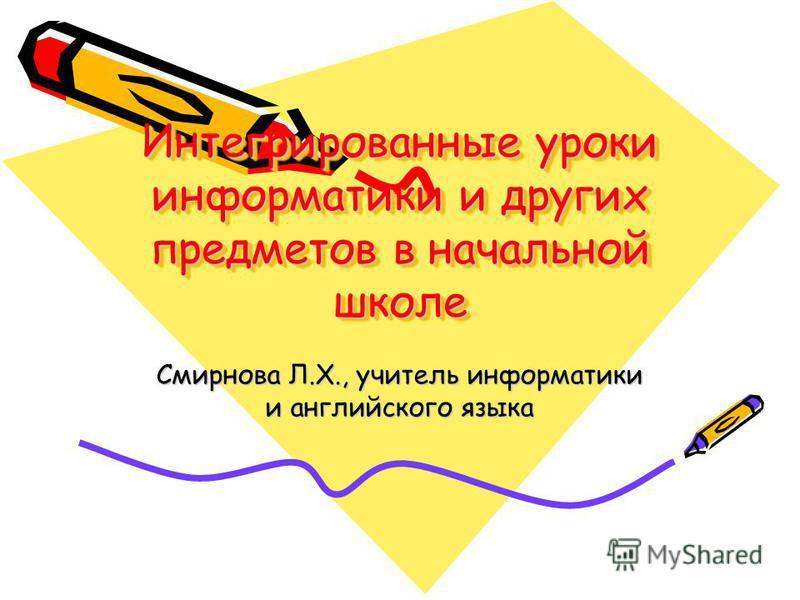 Интегрированные уроки информатики и других предметов в начальной школе Смирнова Л.Х., учитель информатики и английского языка