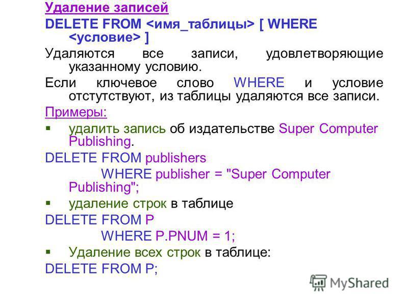 Удаление записей DELETE FROM [ WHERE ] Удаляются все записи, удовлетворяющие указанному условию. Если ключевое слово WHERE и условие отсутствуют, из таблицы удаляются все записи. Примеры: удалить запись об издательстве Super Computer Publishing. DELE