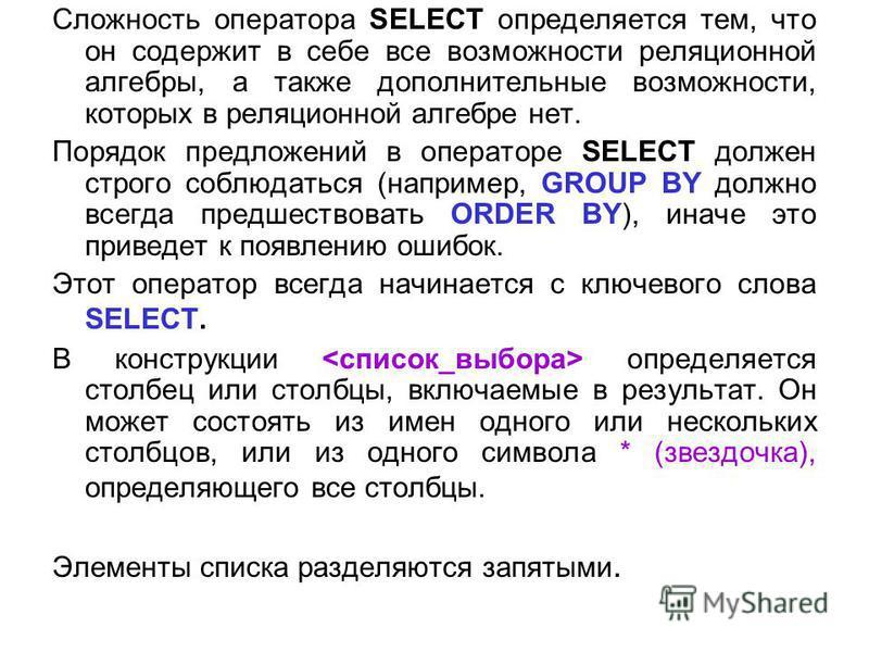 Сложность оператора SELECT определяется тем, что он содержит в себе все возможности реляционной алгебры, а также дополнительные возможности, которых в реляционной алгебре нет. Порядок предложений в операторе SELECT должен строго соблюдаться (например