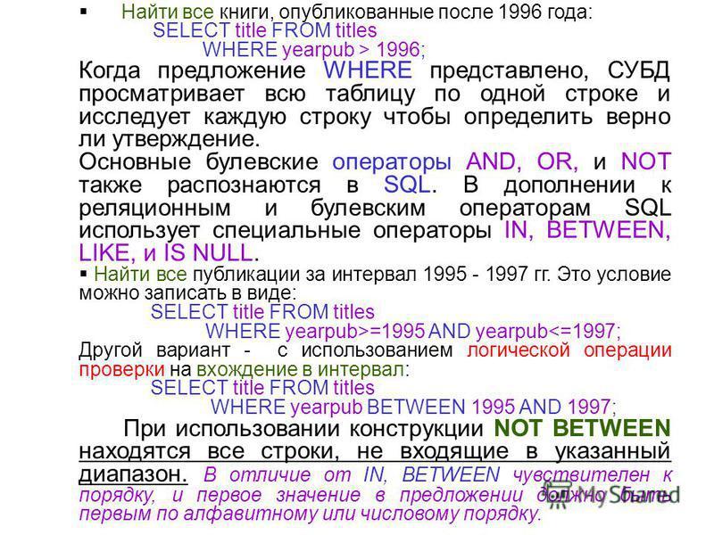 Найти все книги, опубликованные после 1996 года: SELECT title FROM titles WHERE yearpub > 1996; Когда предложение WHERE представлено, СУБД просматривает всю таблицу по одной строке и исследует каждую строку чтобы определить верно ли утверждение. Осно